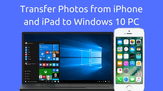 How to Transfer Photos from iPhone and iPad to Windows 10 PC : 3 Easy Steps