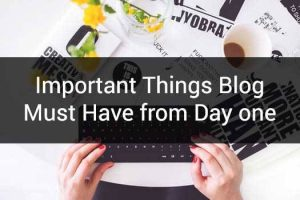 Must Have Things On Your Blog From Day One